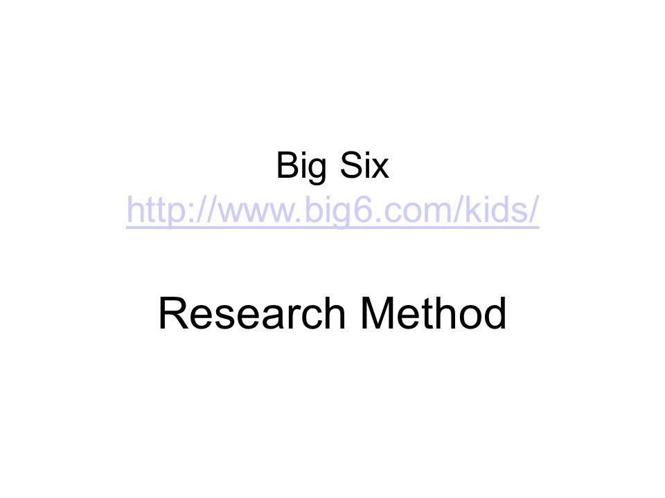 Big Six http://www.big6.com/kids/ http://www.big6.com/kids/ Research Method