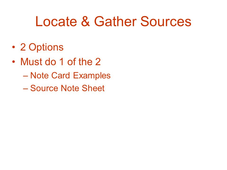 Locate & Gather Sources 2 Options Must do 1 of the 2 –Note Card Examples –Source Note Sheet