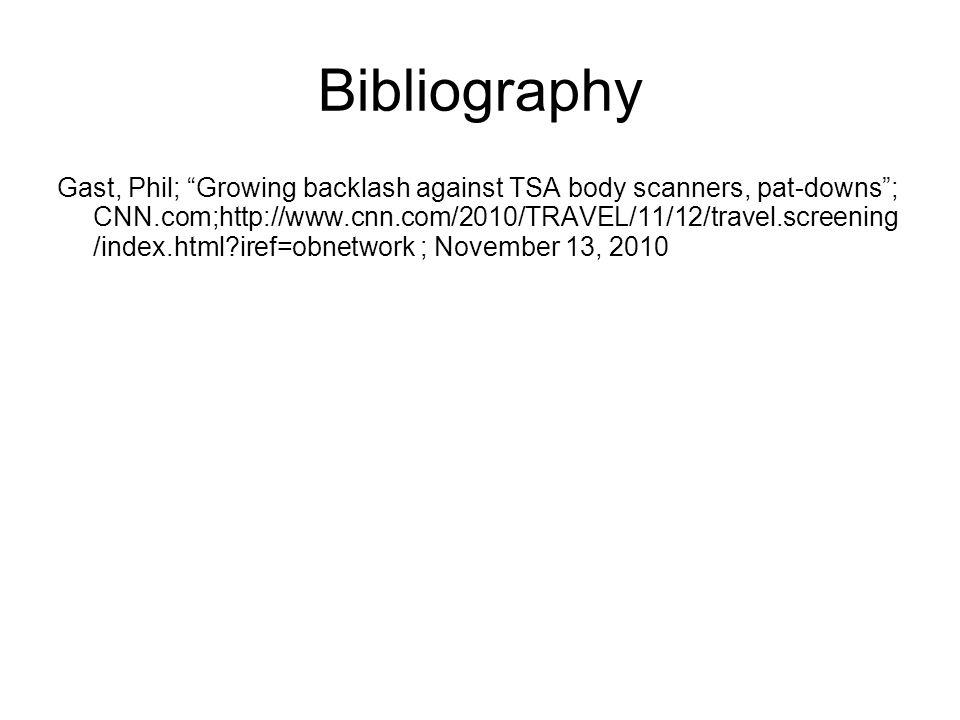 Bibliography Gast, Phil; Growing backlash against TSA body scanners, pat-downs; CNN.com;http://www.cnn.com/2010/TRAVEL/11/12/travel.screening /index.html iref=obnetwork ; November 13, 2010