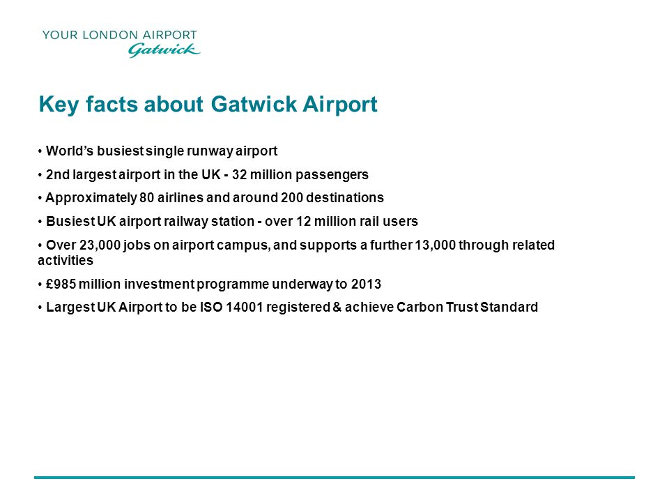 Key facts about Gatwick Airport Worlds busiest single runway airport 2nd largest airport in the UK - 32 million passengers Approximately 80 airlines and around 200 destinations Busiest UK airport railway station - over 12 million rail users Over 23,000 jobs on airport campus, and supports a further 13,000 through related activities £985 million investment programme underway to 2013 Largest UK Airport to be ISO 14001 registered & achieve Carbon Trust Standard