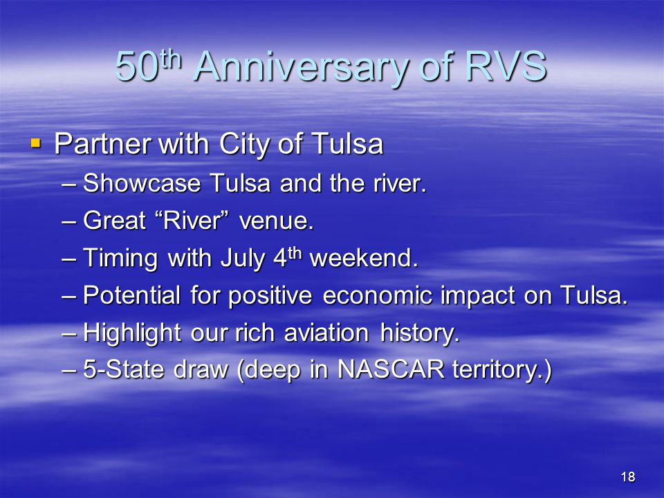 18 50 th Anniversary of RVS Partner with City of Tulsa Partner with City of Tulsa –Showcase Tulsa and the river. –Great River venue. –Timing with July