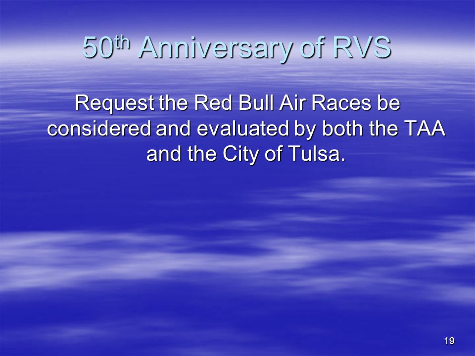 19 50 th Anniversary of RVS Request the Red Bull Air Races be considered and evaluated by both the TAA and the City of Tulsa.