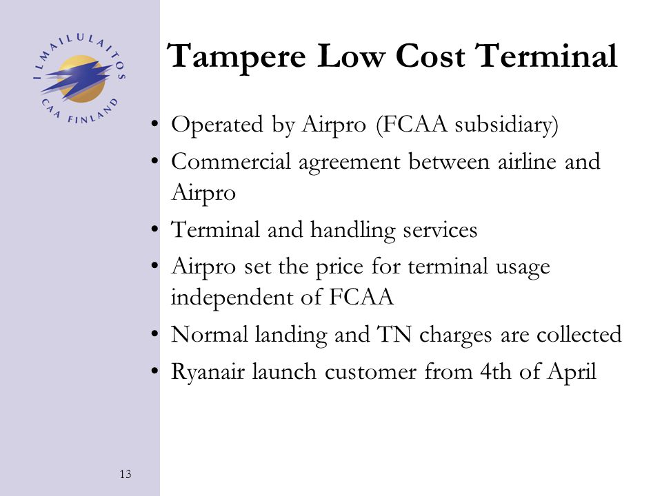 13 Tampere Low Cost Terminal Operated by Airpro (FCAA subsidiary) Commercial agreement between airline and Airpro Terminal and handling services Airpro set the price for terminal usage independent of FCAA Normal landing and TN charges are collected Ryanair launch customer from 4th of April