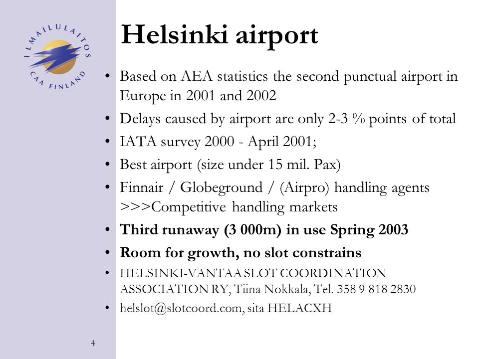 4 Helsinki airport Based on AEA statistics the second punctual airport in Europe in 2001 and 2002 Delays caused by airport are only 2-3 % points of total IATA survey 2000 - April 2001; Best airport (size under 15 mil.