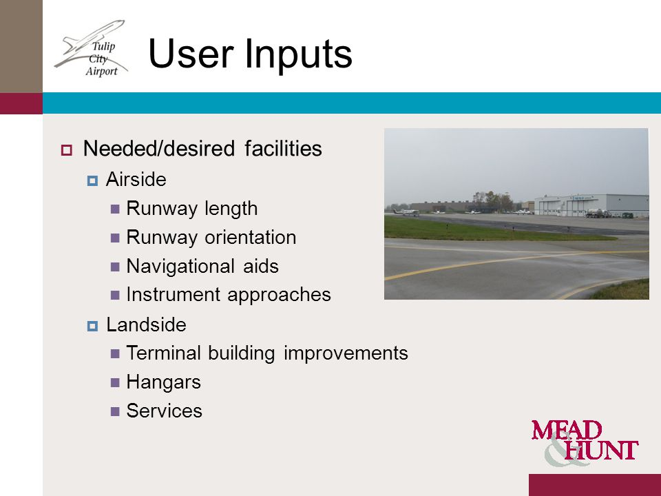 User Inputs Needed/desired facilities Airside Runway length Runway orientation Navigational aids Instrument approaches Landside Terminal building improvements Hangars Services