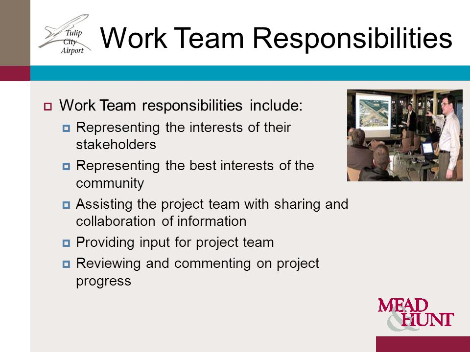 Work Team Responsibilities Work Team responsibilities include: Representing the interests of their stakeholders Representing the best interests of the community Assisting the project team with sharing and collaboration of information Providing input for project team Reviewing and commenting on project progress