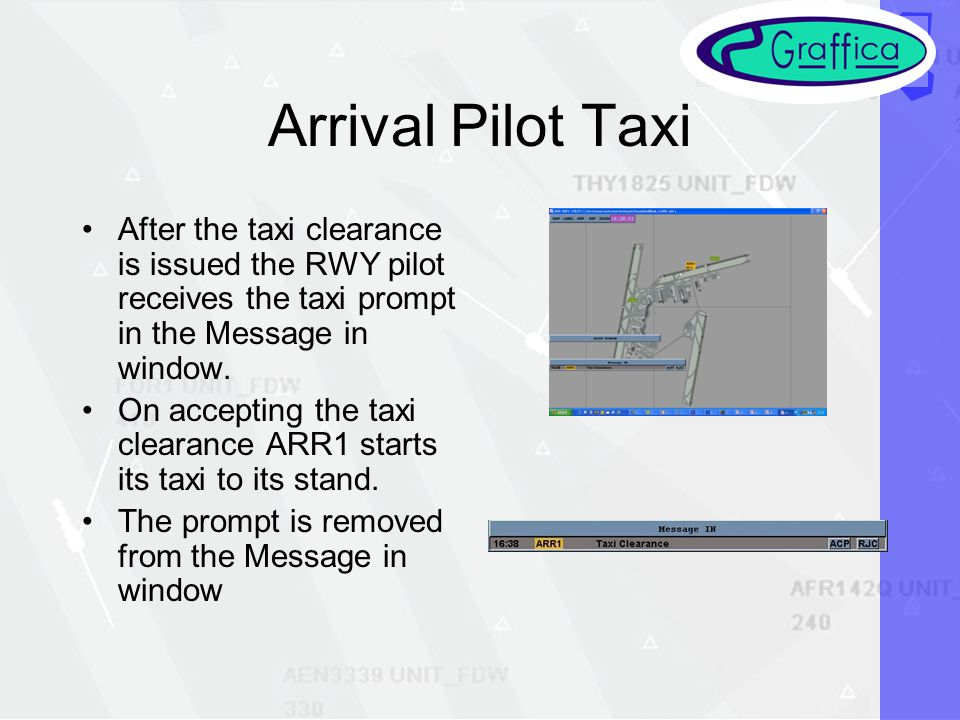 Arrival Pilot Taxi After the taxi clearance is issued the RWY pilot receives the taxi prompt in the Message in window.