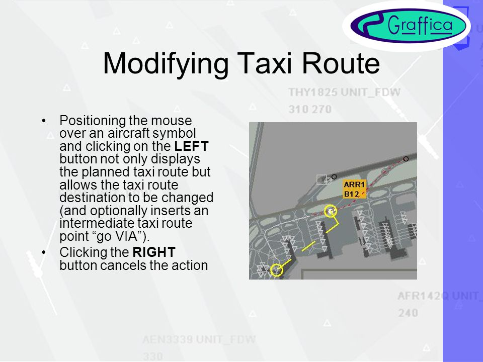 Modifying Taxi Route Positioning the mouse over an aircraft symbol and clicking on the LEFT button not only displays the planned taxi route but allows the taxi route destination to be changed (and optionally inserts an intermediate taxi route point go VIA).