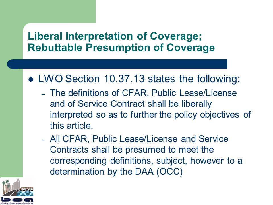 Liberal Interpretation of Coverage; Rebuttable Presumption of Coverage LWO Section 10.37.13 states the following: – The definitions of CFAR, Public Lease/License and of Service Contract shall be liberally interpreted so as to further the policy objectives of this article.