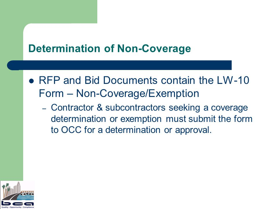 Determination of Non-Coverage RFP and Bid Documents contain the LW-10 Form – Non-Coverage/Exemption – Contractor & subcontractors seeking a coverage determination or exemption must submit the form to OCC for a determination or approval.