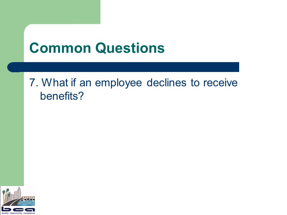 Common Questions 7. What if an employee declines to receive benefits