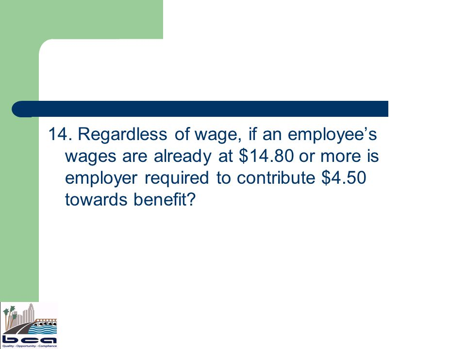 14. Regardless of wage, if an employees wages are already at $14.80 or more is employer required to contribute $4.50 towards benefit?