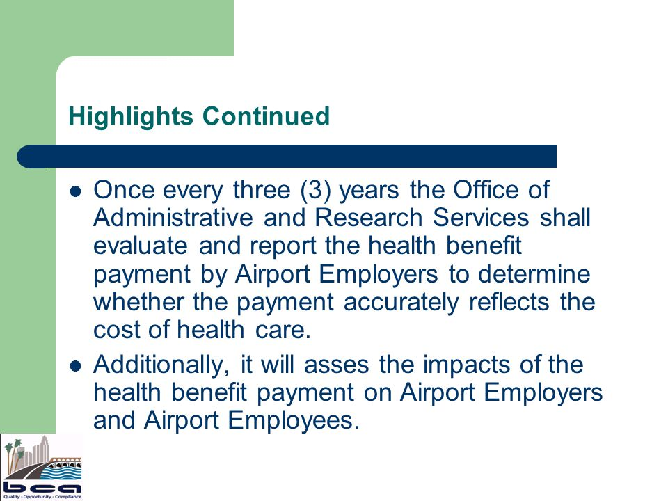 Highlights Continued Once every three (3) years the Office of Administrative and Research Services shall evaluate and report the health benefit payment by Airport Employers to determine whether the payment accurately reflects the cost of health care.