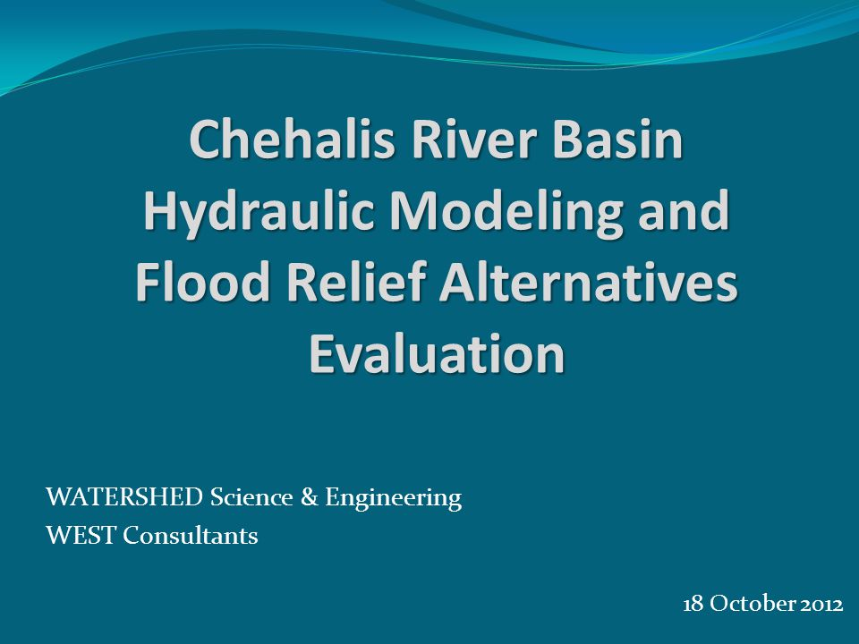 18 October 2012 WATERSHED Science & Engineering WEST Consultants Chehalis River Basin Hydraulic Modeling and Flood Relief Alternatives Evaluation