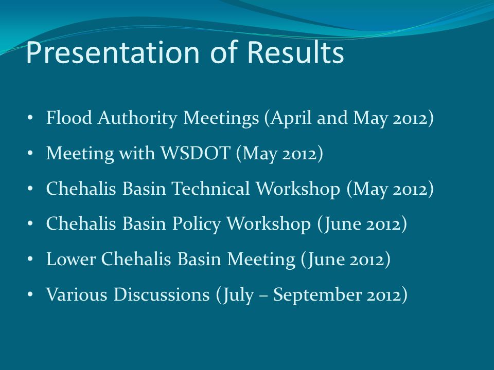 Presentation of Results Flood Authority Meetings (April and May 2012) Meeting with WSDOT (May 2012) Chehalis Basin Technical Workshop (May 2012) Chehalis Basin Policy Workshop (June 2012) Lower Chehalis Basin Meeting (June 2012) Various Discussions (July – September 2012)