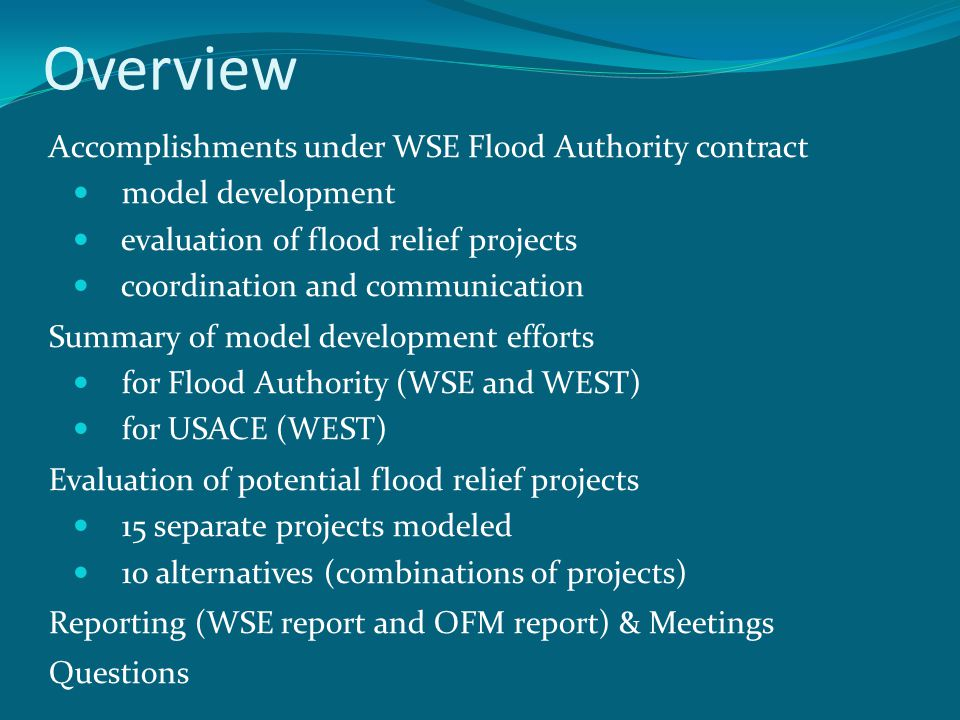 Overview Accomplishments under WSE Flood Authority contract model development evaluation of flood relief projects coordination and communication Summary of model development efforts for Flood Authority (WSE and WEST) for USACE (WEST) Evaluation of potential flood relief projects 15 separate projects modeled 10 alternatives (combinations of projects) Reporting (WSE report and OFM report) & Meetings Questions