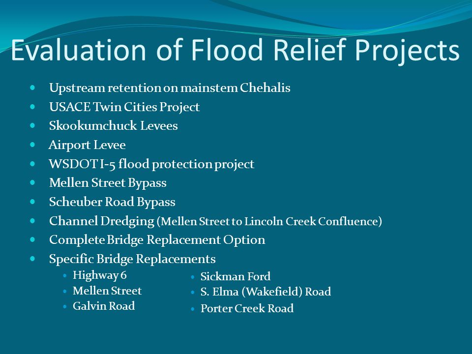 Evaluation of Flood Relief Projects Upstream retention on mainstem Chehalis USACE Twin Cities Project Skookumchuck Levees Airport Levee WSDOT I-5 flood protection project Mellen Street Bypass Scheuber Road Bypass Channel Dredging (Mellen Street to Lincoln Creek Confluence) Complete Bridge Replacement Option Specific Bridge Replacements Highway 6 Mellen Street Galvin Road Sickman Ford S.