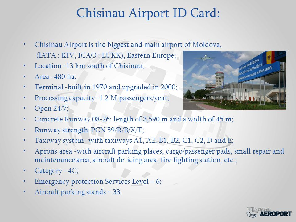 Chisinau Airport ID Card: Chisinau Airport is the biggest and main airport of Moldova, (lATA : KIV, ICAO : LUKK), Eastern Europe; Location -13 km south of Chisinau; Area -480 ha; Terminal -built in 1970 and upgraded in 2000; Processing capacity -1.2 M passengers/year; Open 24/7; Concrete Runway 08-26: length of 3,590 m and a width of 45 m; Runway strength-PCN 59/R/B/X/T; Taxiway system- with taxiways A1, A2, B1, B2, C1, C2, D and E; Aprons area -with aircraft parking places, cargo/passenger pads, small repair and maintenance area, aircraft de-icing area, fire fighting station, etc.; Category –4C; Emergency protection Services Level – 6; Aircraft parking stands – 33.
