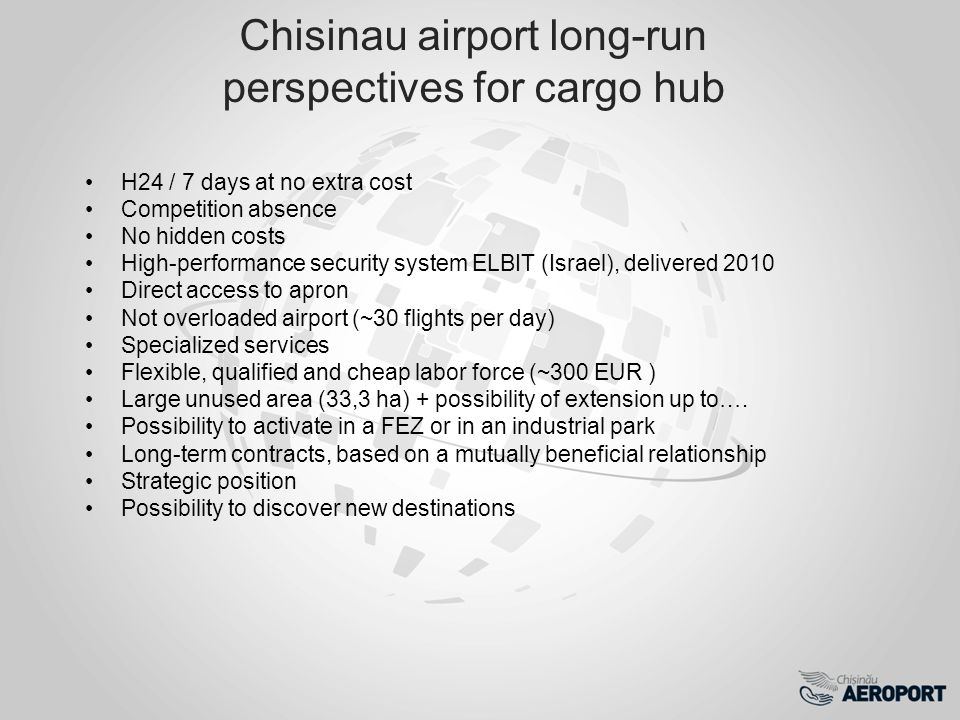 Chisinau airport long-run perspectives for cargo hub H24 / 7 days at no extra cost Competition absence No hidden costs High-performance security system ELBIT (Israel), delivered 2010 Direct access to apron Not overloaded airport (~30 flights per day) Specialized services Flexible, qualified and cheap labor force (~300 EUR ) Large unused area (33,3 ha) + possibility of extension up to….