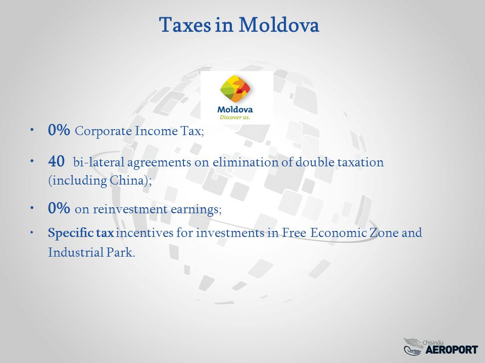Taxes in Moldova 0% Corporate Income Tax ; 40 bi-lateral agreements on elimination of double taxation (including China); 0% on reinvestment earnings ; Specific tax incentives for investments in Free Economic Zone and Industrial Park.