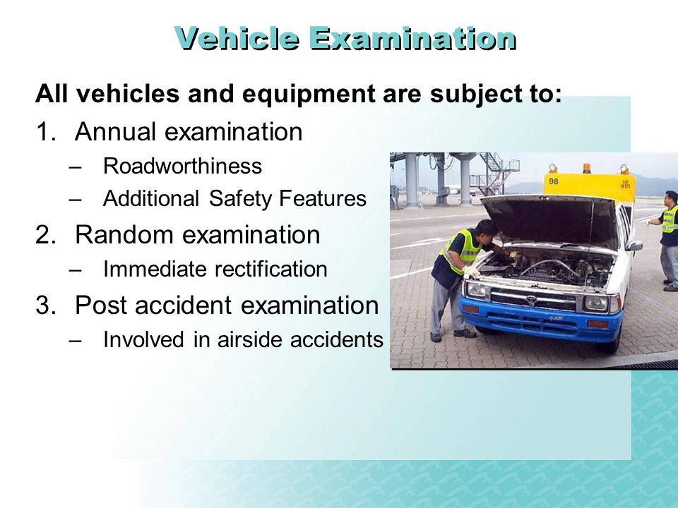 Vehicle Examination All vehicles and equipment are subject to: 1.Annual examination –Roadworthiness –Additional Safety Features 2.Random examination –Immediate rectification 3.Post accident examination –Involved in airside accidents