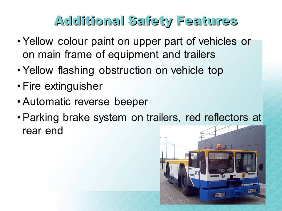 Additional Safety Features Yellow colour paint on upper part of vehicles or on main frame of equipment and trailers Yellow flashing obstruction on vehicle top Fire extinguisher Automatic reverse beeper Parking brake system on trailers, red reflectors at rear end