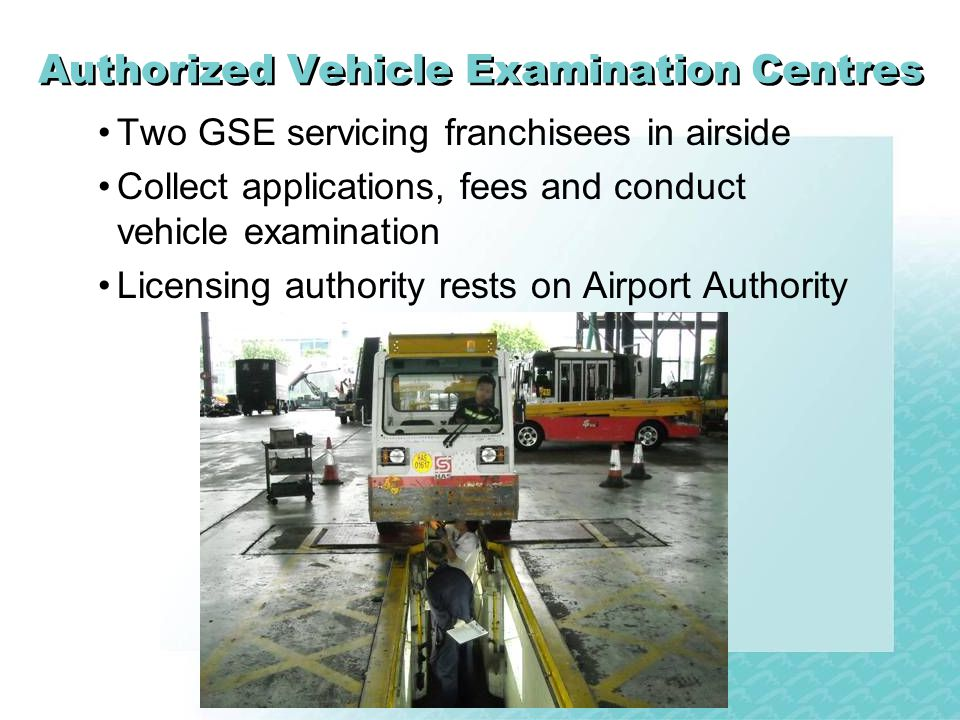 Authorized Vehicle Examination Centres Two GSE servicing franchisees in airside Collect applications, fees and conduct vehicle examination Licensing authority rests on Airport Authority