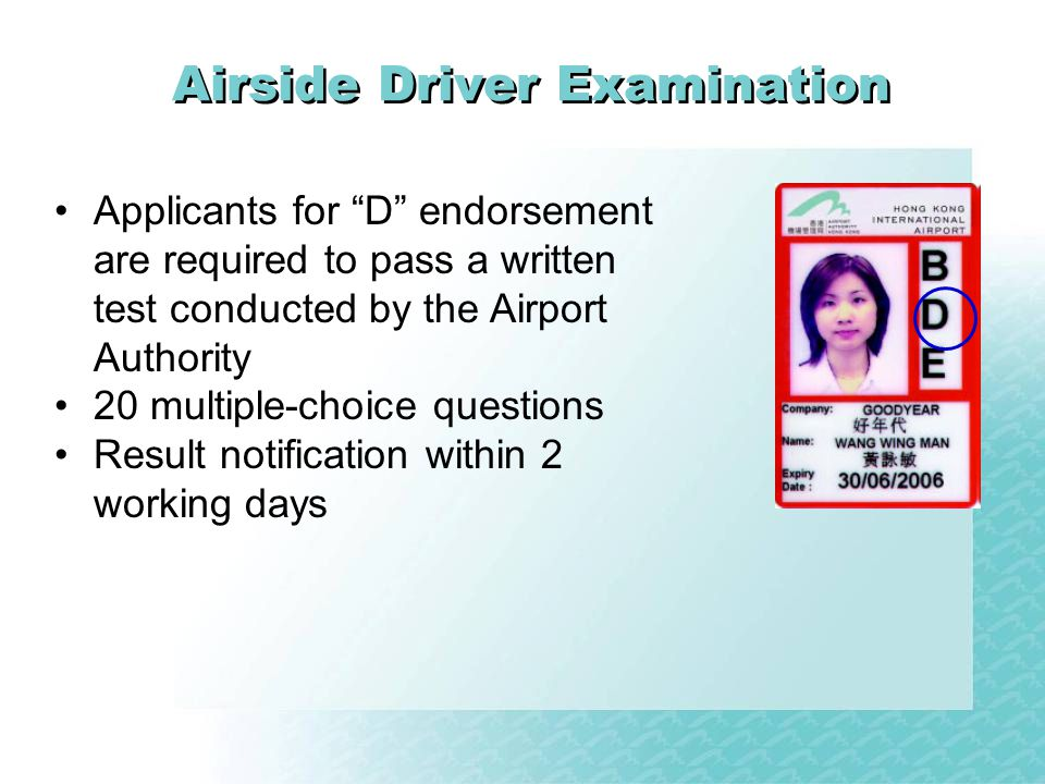 Applicants for D endorsement are required to pass a written test conducted by the Airport Authority 20 multiple-choice questions Result notification within 2 working days Airside Driver Examination