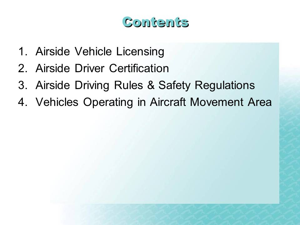 Contents 1.Airside Vehicle Licensing 2.Airside Driver Certification 3.Airside Driving Rules & Safety Regulations 4.Vehicles Operating in Aircraft Movement Area
