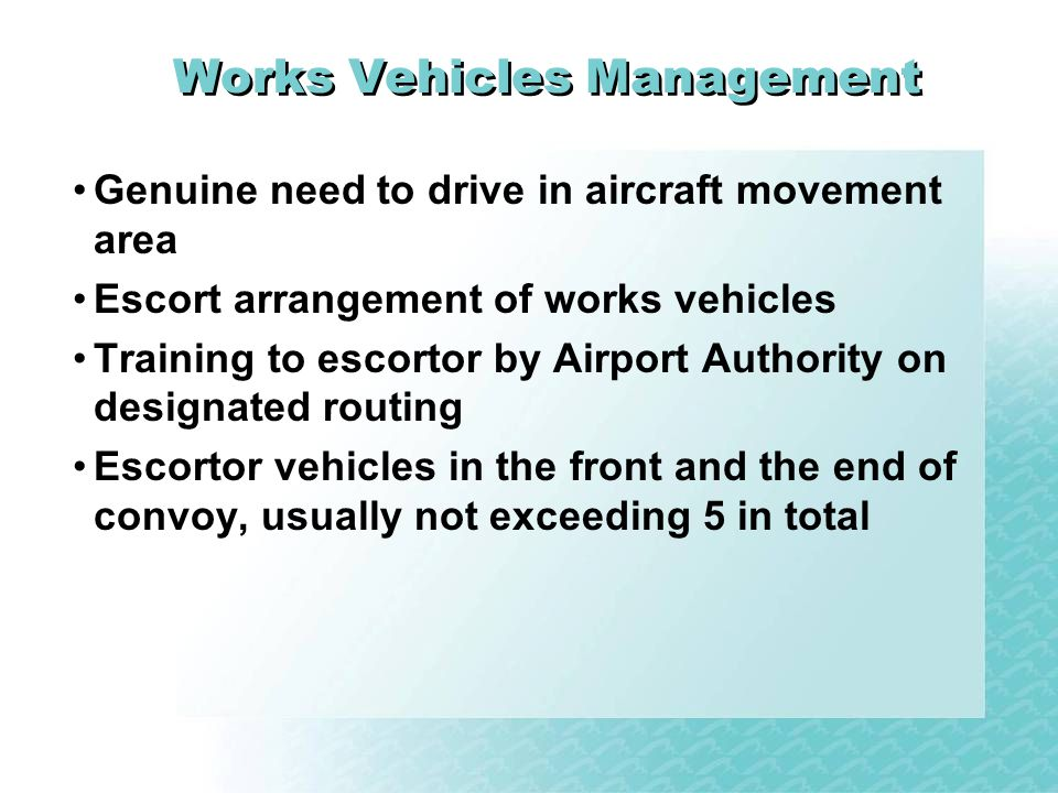 Works Vehicles Management Genuine need to drive in aircraft movement area Escort arrangement of works vehicles Training to escortor by Airport Authority on designated routing Escortor vehicles in the front and the end of convoy, usually not exceeding 5 in total