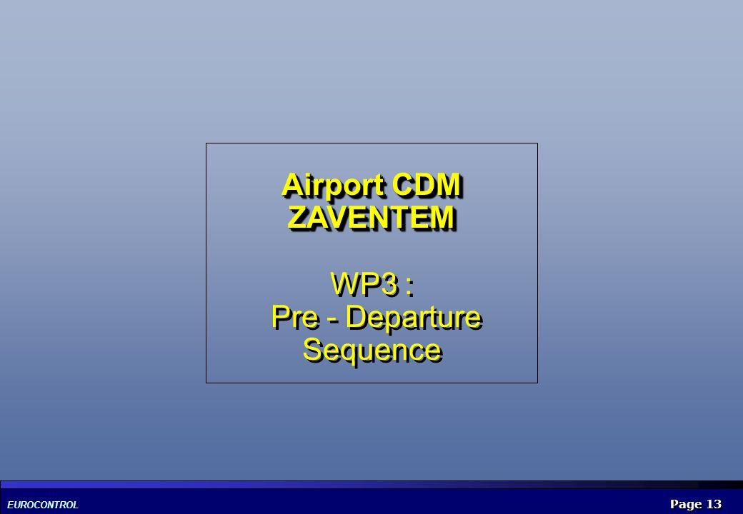 EUROCONTROL Page 13 Airport CDM ZAVENTEM Airport CDM ZAVENTEM WP3 : Pre - Departure Sequence
