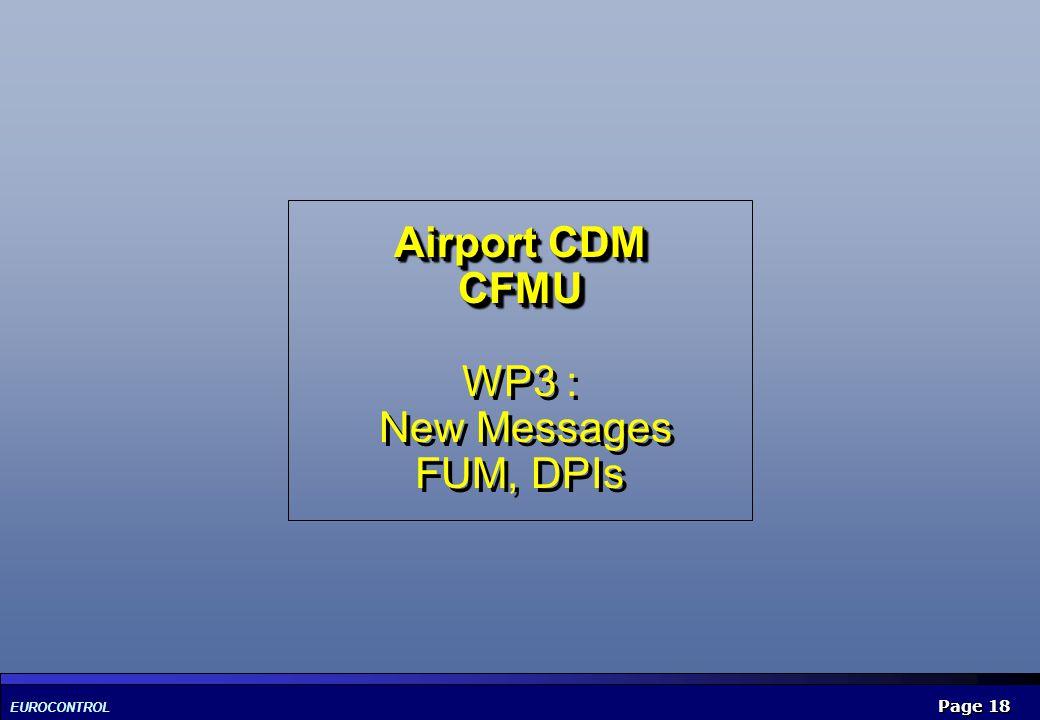 EUROCONTROL Page 18 Airport CDM CFMU Airport CDM CFMU WP3 : New Messages FUM, DPIs