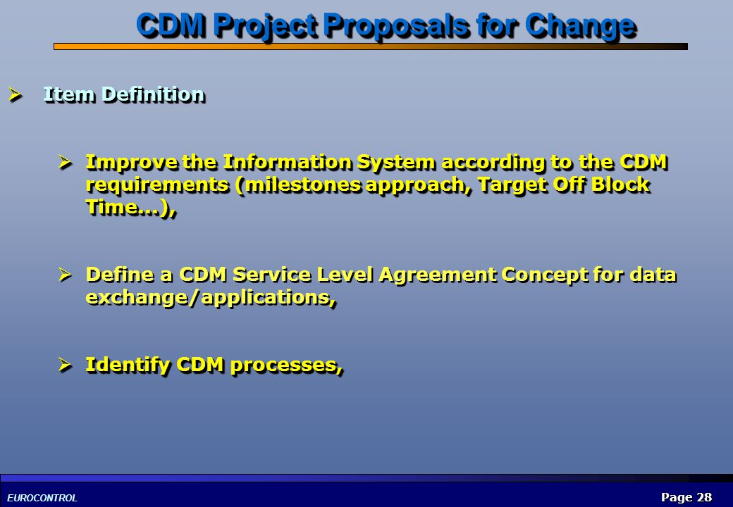 EUROCONTROL Page 28 Item Definition Item Definition Improve the Information System according to the CDM requirements (milestones approach, Target Off