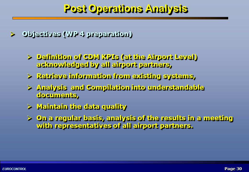 EUROCONTROL Page 30 Post Operations Analysis Objectives (WP 4 preparation) Objectives (WP 4 preparation) Definition of CDM KPIs (at the Airport Level)