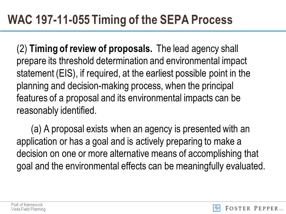 Port of Kennewick Vista Field Planning WAC 197-11-055 Timing of the SEPA Process (2) Timing of review of proposals. The lead agency shall prepare its
