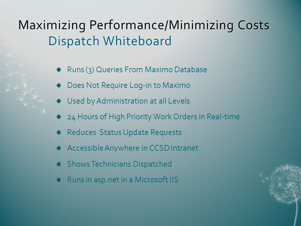 Maximizing Performance/Minimizing Costs Dispatch Whiteboard Runs (3) Queries From Maximo Database Does Not Require Log-in to Maximo Used by Administration at all Levels 24 Hours of High Priority Work Orders in Real-time Reduces Status Update Requests Accessible Anywhere in CCSD Intranet Shows Technicians Dispatched Runs in asp.net in a Microsoft IIS