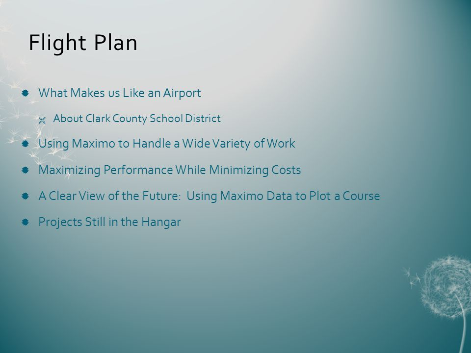 Flight PlanFlight Plan What Makes us Like an Airport About Clark County School District Using Maximo to Handle a Wide Variety of Work Maximizing Performance While Minimizing Costs A Clear View of the Future: Using Maximo Data to Plot a Course Projects Still in the Hangar
