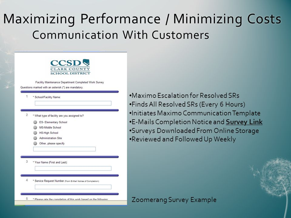 Maximo Escalation for Resolved SRs Finds All Resolved SRs (Every 6 Hours) Initiates Maximo Communication Template E-Mails Completion Notice and Survey Link Surveys Downloaded From Online Storage Reviewed and Followed Up Weekly Maximizing Performance / Minimizing Costs Communication With Customers Zoomerang Survey Example