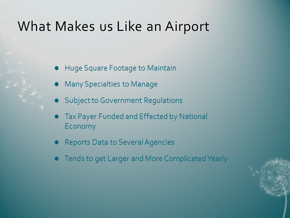 What Makes us Like an AirportWhat Makes us Like an Airport Huge Square Footage to Maintain Many Specialties to Manage Subject to Government Regulations Tax Payer Funded and Effected by National Economy Reports Data to Several Agencies Tends to get Larger and More Complicated Yearly