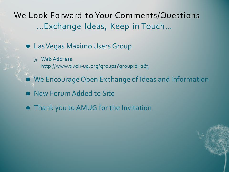 We Look Forward to Your Comments/Questions …Exchange Ideas, Keep in Touch… Las Vegas Maximo Users Group Web Address: http://www.tivoli-ug.org/groups groupid=283 We Encourage Open Exchange of Ideas and Information New Forum Added to Site Thank you to AMUG for the Invitation