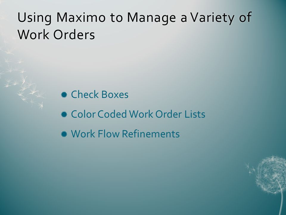 Using Maximo to Manage a Variety of Work Orders Check Boxes Color Coded Work Order Lists Work Flow Refinements