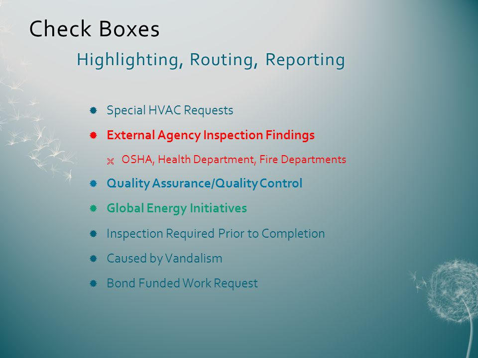 Check Boxes Highlighting, Routing, Reporting Special HVAC Requests External Agency Inspection Findings OSHA, Health Department, Fire Departments Quality Assurance/Quality Control Global Energy Initiatives Inspection Required Prior to Completion Caused by Vandalism Bond Funded Work Request