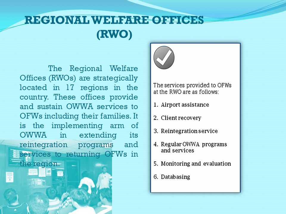 REGIONAL WELFARE OFFICES (RWO) The Regional Welfare Offices (RWOs) are strategically located in 17 regions in the country. These offices provide and s