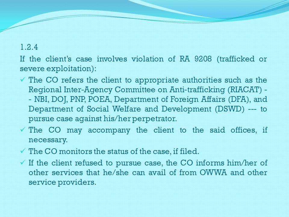 1.2.4 If the clients case involves violation of RA 9208 (trafficked or severe exploitation): The CO refers the client to appropriate authorities such as the Regional Inter-Agency Committee on Anti-trafficking (RIACAT) - - NBI, DOJ, PNP, POEA, Department of Foreign Affairs (DFA), and Department of Social Welfare and Development (DSWD) --- to pursue case against his/her perpetrator.