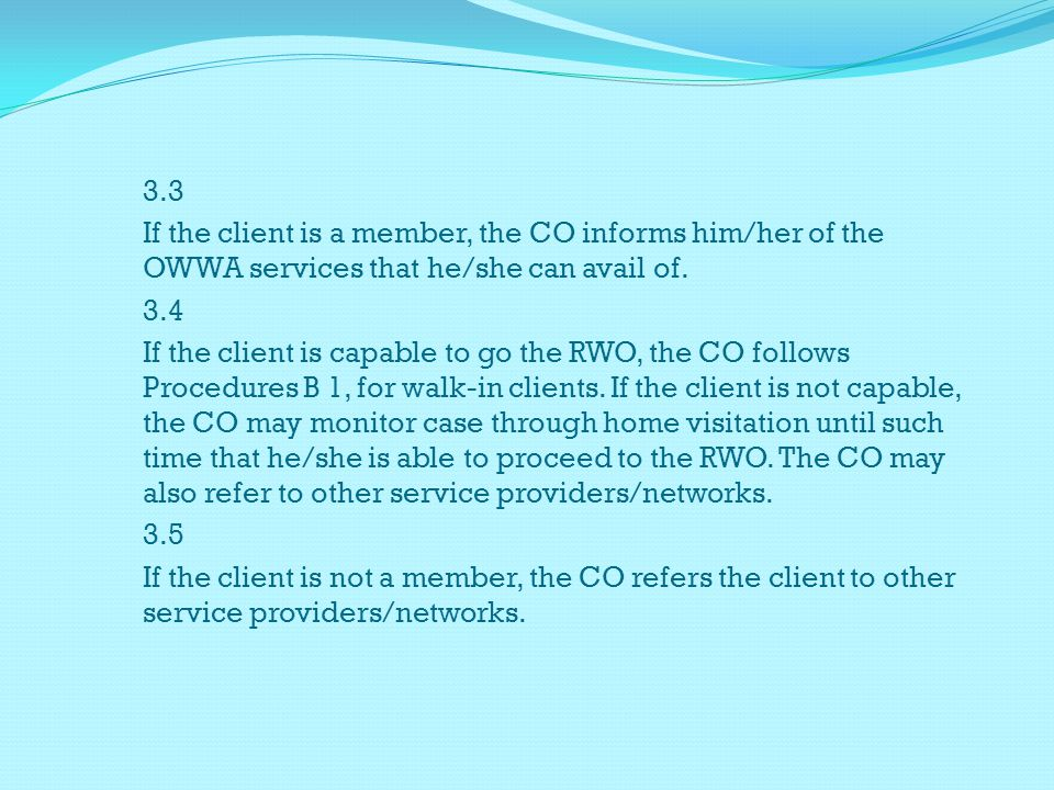 3.3 If the client is a member, the CO informs him/her of the OWWA services that he/she can avail of. 3.4 If the client is capable to go the RWO, the C