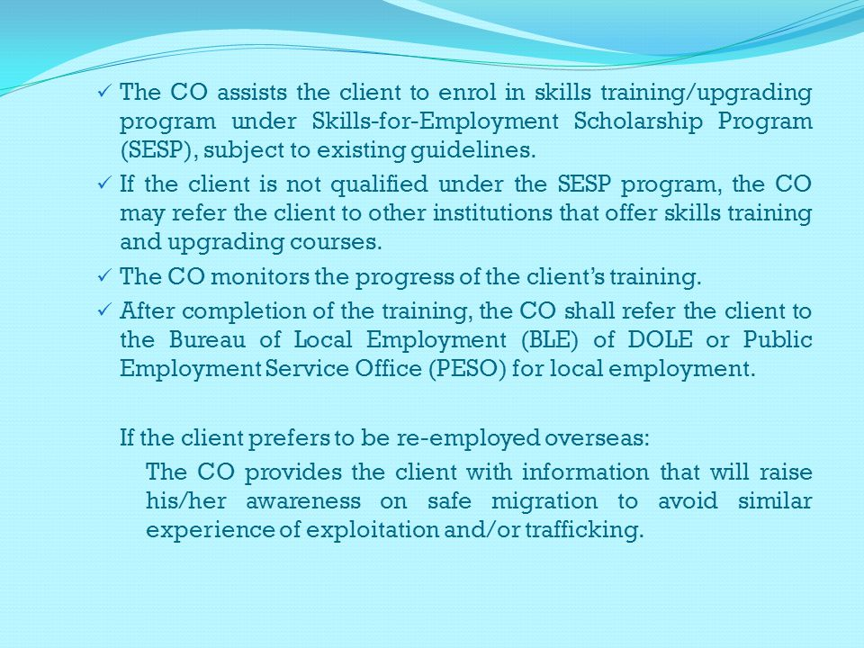 The CO assists the client to enrol in skills training/upgrading program under Skills-for-Employment Scholarship Program (SESP), subject to existing guidelines.