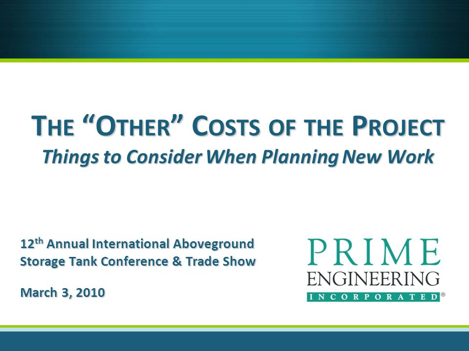 T HE O THER C OSTS OF THE P ROJECT Things to Consider When Planning New Work 12 th Annual International Aboveground Storage Tank Conference & Trade Show March 3, 2010
