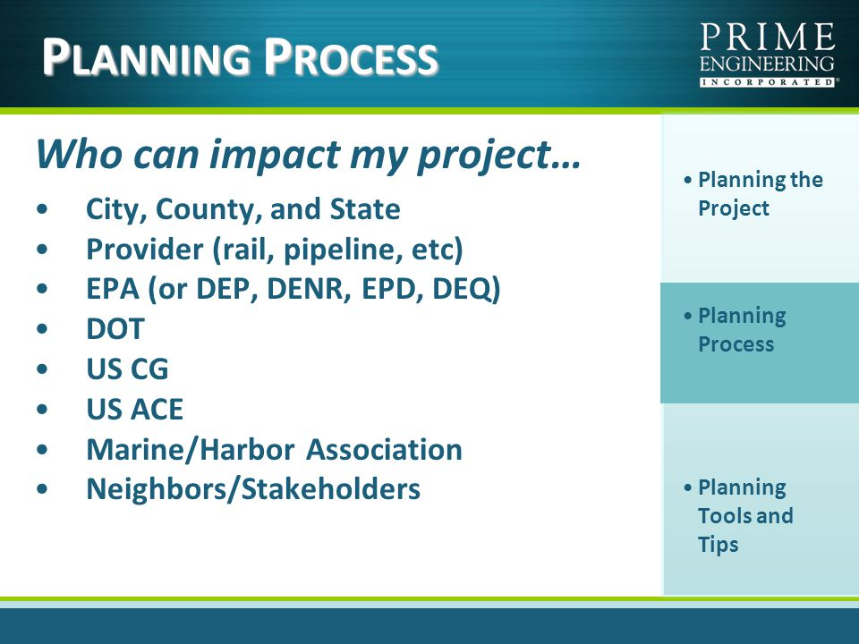 Who can impact my project… City, County, and State Provider (rail, pipeline, etc) EPA (or DEP, DENR, EPD, DEQ) DOT US CG US ACE Marine/Harbor Association Neighbors/Stakeholders Planning the Project Planning Process Planning Tools and Tips P LANNING P ROCESS