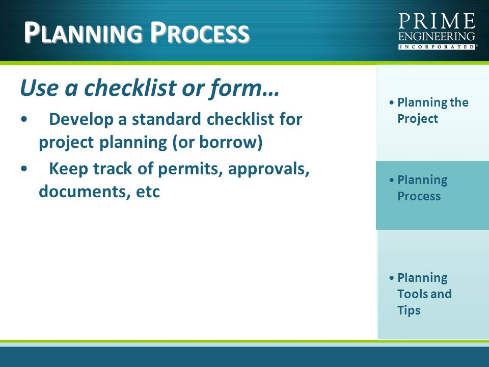 Use a checklist or form… Develop a standard checklist for project planning (or borrow) Keep track of permits, approvals, documents, etc Planning the Project Planning Process Planning Tools and Tips P LANNING P ROCESS
