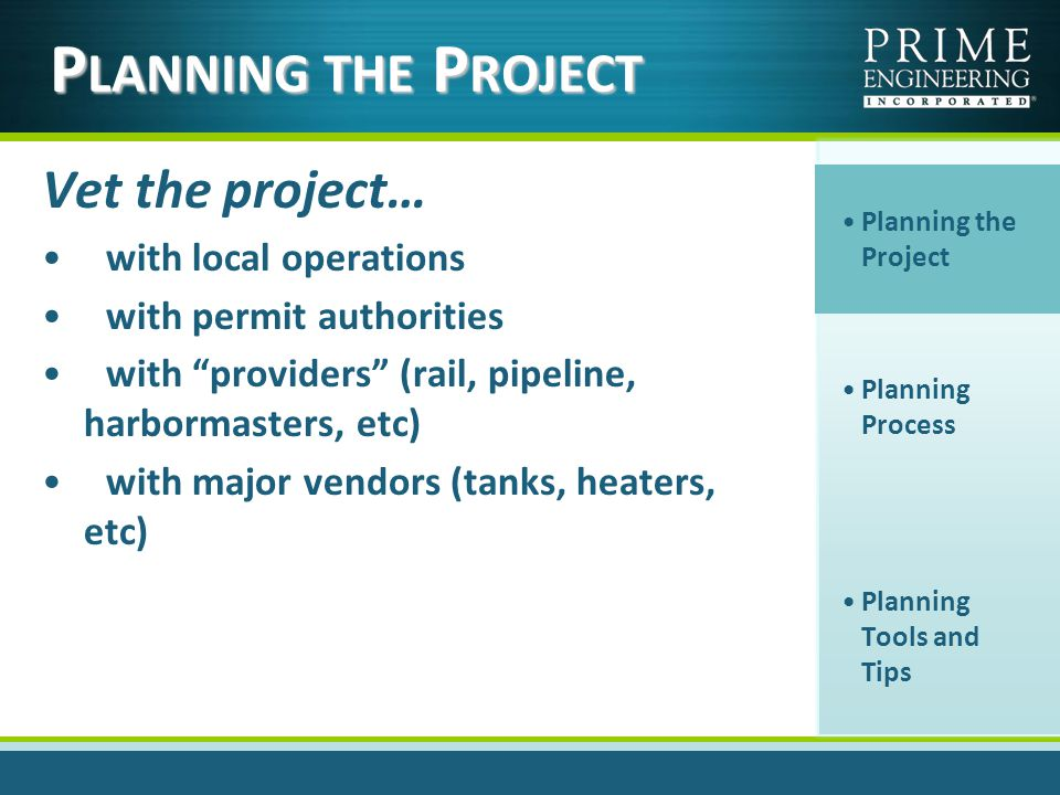 P LANNING THE P ROJECT Vet the project… with local operations with permit authorities with providers (rail, pipeline, harbormasters, etc) with major vendors (tanks, heaters, etc) Planning the Project Planning Process Planning Tools and Tips